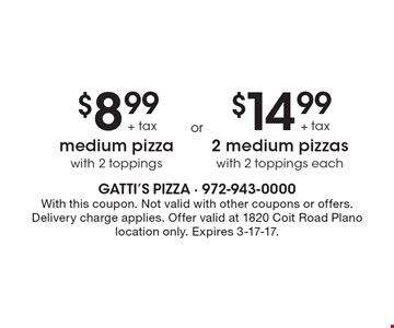 $8.99+tax medium pizza with 2 toppings OR $14.99+tax 2 medium pizzas with 2 toppings each. With this coupon. Not valid with other coupons or offers. Delivery charge applies. Offer valid at 1820 Coit Road Plano location only. Expires 3-17-17.
