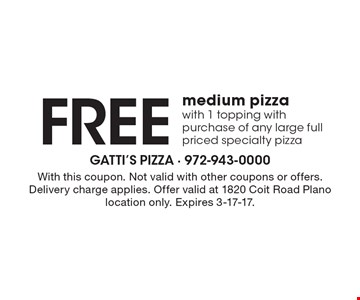 Free medium pizza with 1 topping with purchase of any large full priced specialty pizza. With this coupon. Not valid with other coupons or offers. Delivery charge applies. Offer valid at 1820 Coit Road Plano location only. Expires 3-17-17.
