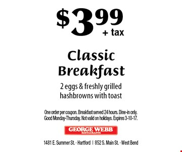 $3.99+ tax Classic Breakfast. 2 eggs & freshly grilled hashbrowns with toast. One order per coupon. Breakfast served 24 hours. Dine-in only. Good Monday-Thursday. Not valid on holidays. Expires 3-10-17.