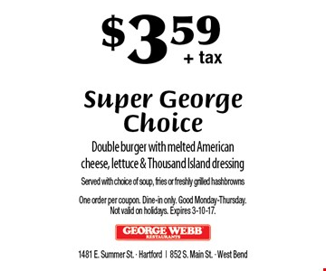 $3.59 + tax Super George Choice. Double burger with melted American cheese, lettuce & Thousand Island dressing. Served with choice of soup, fries or freshly grilled hashbrowns. One order per coupon. Dine-in only. Good Monday-Thursday. Not valid on holidays. Expires 3-10-17.