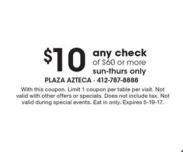 $10 Off any check of $60 or more. Sun-Thurs only. With this coupon. Limit 1 coupon per table per visit. Not valid with other offers or specials. Does not include tax. Not valid during special events. Eat in only. Expires 5-19-17.