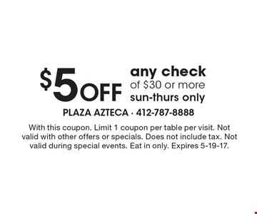 $5 Off any check of $30 or more. Sun-Thurs only. With this coupon. Limit 1 coupon per table per visit. Not valid with other offers or specials. Does not include tax. Not valid during special events. Eat in only. Expires 5-19-17.