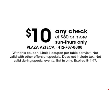 $10 Off any check of $60 or more. Sun-Thurs only. With this coupon. Limit 1 coupon per table per visit. Not valid with other offers or specials. Does not include tax. Not valid during special events. Eat in only. Expires 8-4-17.