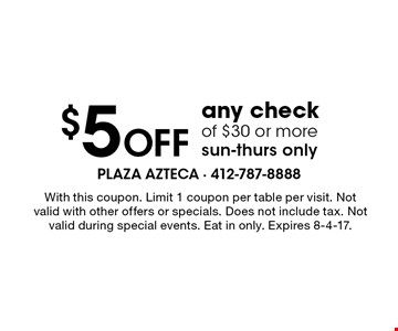 $5 Off any check of $30 or more. Sun-Thurs only. With this coupon. Limit 1 coupon per table per visit. Not valid with other offers or specials. Does not include tax. Not valid during special events. Eat in only. Expires 8-4-17.