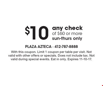 $10 off any check of $60 or more, sun-thurs only. With this coupon. Limit 1 coupon per table per visit. Not valid with other offers or specials. Does not include tax. Not valid during special events. Eat in only. Expires 11-10-17.