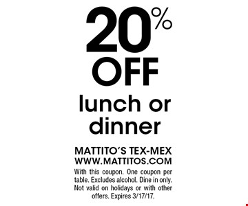 20% off lunch or dinner. With this coupon. One coupon per table. Excludes alcohol. Dine in only. Not valid on holidays or with other offers. Expires 3/17/17.