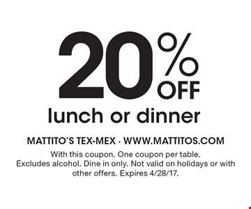20% Off lunch or dinner. With this coupon. One coupon per table. Excludes alcohol. Dine in only. Not valid on holidays or with other offers. Expires 4/28/17.