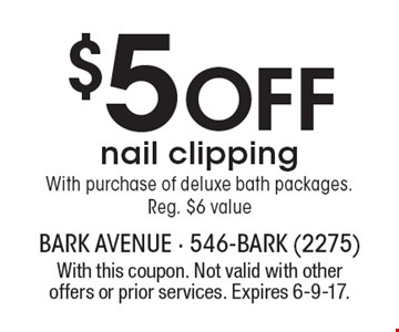 $5 OFF nail clippingWith purchase of deluxe bath packages.Reg. $6 value. With this coupon. Not valid with other offers or prior services. Expires 6-9-17.