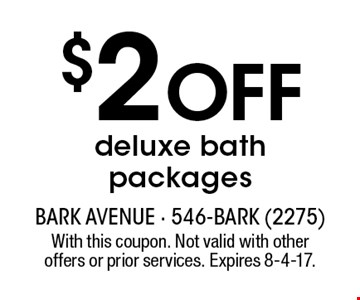 $2 OFF deluxe bath packages. With this coupon. Not valid with other offers or prior services. Expires 8-4-17.