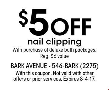 $5 OFF nail clipping With purchase of deluxe bath packages. Reg. $6 value. With this coupon. Not valid with other offers or prior services. Expires 8-4-17.