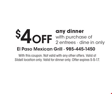 $4 off any dinner with purchase of 2 entrees. Dine in only. With this coupon. Not valid with any other offers. Valid at Slidell location only. Valid for dinner only. Offer expires 5-5-17.