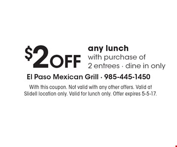 $2 off any lunch with purchase of 2 entrees. Dine in only. With this coupon. Not valid with any other offers. Valid at Slidell location only. Valid for lunch only. Offer expires 5-5-17.