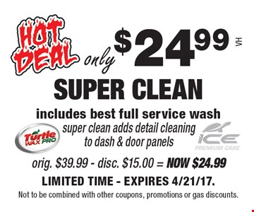 only $24.99 SUPER CLEAN. Includes best full service wash. Super clean adds detail cleaning to dash & door panels. LIMITED TIME. EXPIRES 4/21/17. Not to be combined with other coupons, promotions or gas discounts. VH.