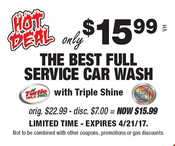 only $15.99 THE BEST FULL SERVICE CAR WASH. With Triple Shine. LIMITED TIME. EXPIRES 4/21/17. Not to be combined with other coupons, promotions or gas discounts. VH.