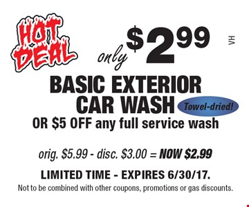 Only $2.99 basic exterior car wash OR $5 off any full service wash VH towel-dried! Limited time. Expires 6/30/17.Not to be combined with other coupons, promotions or gas discounts.