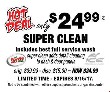only $24.99 SUPER CLEAN. includes best full service wash super clean adds detail cleaning to dash & door panels VH. LIMITED TIME - EXPIRES 8/15/17. Not to be combined with other coupons, promotions or gas discounts.
