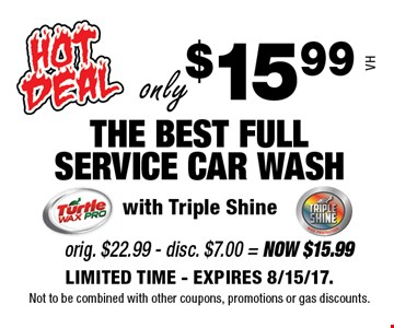 only $15.99 THE BEST FULL SERVICE CAR WASH with Triple Shine VH. LIMITED TIME - EXPIRES 8/15/17. Not to be combined with other coupons, promotions or gas discounts.