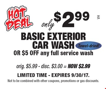 Only $2.99 BASIC EXTERIOR CAR WASH OR $5 OFF any full service wash Towel-dried!. VH. LIMITED TIME - EXPIRES 9/30/17. Not to be combined with other coupons, promotions or gas discounts.