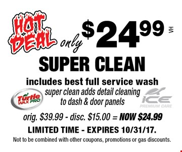 only $24.99 SUPER CLEAN. includes best full service wash super clean adds detail cleaning to dash & door panels VH. LIMITED TIME - EXPIRES 10/31/17. Not to be combined with other coupons, promotions or gas discounts.