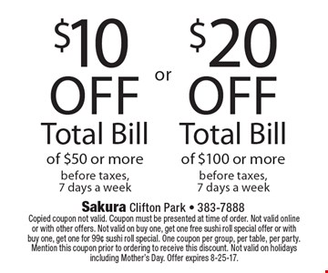 $10 off total bill of $50 or more before taxes, 7 days a week or $20 off total bill of $100 or more before taxes, 7 days a week. Copied coupon not valid. Coupon must be presented at time of order. Not valid online or with other offers. Not valid on buy one, get one free sushi roll special offer or with buy one, get one for 99¢ sushi roll special. One coupon per group, per table, per party. Mention this coupon prior to ordering to receive this discount. Not valid on holidays including Mother's Day. Offer expires 8-25-17.