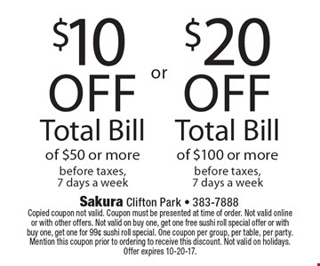 $20 off Total Bill of $100 or more before taxes, 7 days a week. $10 off Total Bill of $50 or more before taxes, 7 days a week. Copied coupon not valid. Coupon must be presented at time of order. Not valid onlineor with other offers. Not valid on buy one, get one free sushi roll special offer or withbuy one, get one for 99¢ sushi roll special. One coupon per group, per table, per party. Mention this coupon prior to ordering to receive this discount. Not valid on holidays. Offer expires 10-20-17.