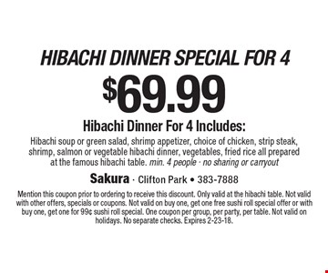 $69.99 hibachi dinner special for 4 Hibachi soup or green salad, shrimp appetizer, choice of chicken, strip steak, shrimp, salmon or vegetable hibachi dinner, vegetables, fried rice all prepared at the famous hibachi table. min. 4 people - no sharing or carryout. Mention this coupon prior to ordering to receive this discount. Only valid at the hibachi table. Not valid with other offers, specials or coupons. Not valid on buy one, get one free sushi roll special offer or with buy one, get one for 99¢ sushi roll special. One coupon per group, per party, per table. Not valid on holidays. No separate checks. Expires 2-23-18.