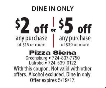 DINE IN ONLY $2 off any purchase of $15 or more OR $5 off any purchase of $30 or more. With this coupon. Not valid with other offers. Alcohol excluded. Dine in only. Offer expires 5/19/17.