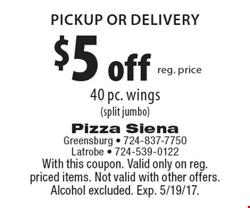 $5 off reg. price 40 pc. wings (split jumbo) pickup or delivery. With this coupon. Valid only on reg. priced items. Not valid with other offers. Alcohol excluded. Exp. 5/19/17.