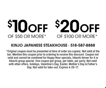 $20 Off of $100 or more* or $10 Off of $50 or more*. *Original coupon must be presented at time of order (no copies). Not valid at the bar. Mention this coupon prior to ordering to receive this discount. Coupon not valid and cannot be combined for Happy Hour specials, hibachi dinner for 4 or hibachi group special. One coupon per group, per table, per party. Not valid with other offers, holidays, Valentine's Day, Easter, Mother's Day & Father's Day. Not valid for take-out. Expires 4-28-17.