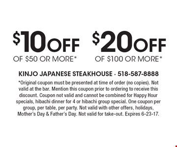 $20 Off of $100 or more*. $10 Off of $50 or more*. *Original coupon must be presented at time of order (no copies). Not valid at the bar. Mention this coupon prior to ordering to receive this discount. Coupon not valid and cannot be combined for Happy Hour specials, hibachi dinner for 4 or hibachi group special. One coupon per group, per table, per party. Not valid with other offers, holidays,Mother's Day & Father's Day. Not valid for take-out. Expires 6-23-17.
