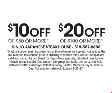 $20 Off of $100 or more*. $10 Off of $50 or more*.  *Original coupon must be presented at time of order (no copies). Not valid at the bar. Mention this coupon prior to ordering to receive this discount. Coupon not valid and cannot be combined for Happy Hour specials, hibachi dinner for 4 or hibachi group special. One coupon per group, per table, per party. Not valid with other offers, holidays, Valentine's Day, Easter, Mother's Day & Father's Day. Not valid for take-out. Expires 8-25-17.