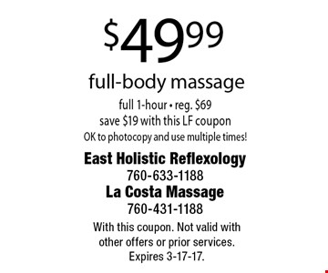 $49.99 full-body massage. Full 1-hour. Reg. $69. Save $19 with this LF coupon. OK to photocopy and use multiple times! With this coupon. Not valid with other offers or prior services. Expires 3-17-17.