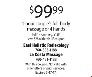 $99.99 1-hour couple's full-body massage or 4 hands full 1-hour - reg. $128 save $28 with this LF coupon. With this coupon. Not valid with other offers or prior services. Expires 3-17-17.