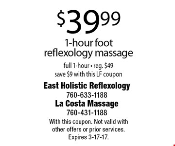 $39.99 1-hour foot reflexology massage. Full 1-hour. Reg. $49. Save $9 with this LF coupon. With this coupon. Not valid with other offers or prior services. Expires 3-17-17.