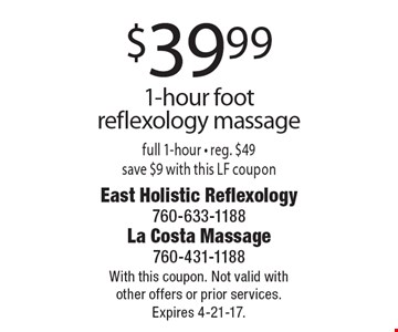 $39.99 1-hour foot reflexology massage. Full 1-hour - reg. $49. Save $9 with this LF coupon. With this coupon. Not valid with other offers or prior services. Expires 4-21-17.