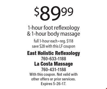 $89.99 1-hour foot reflexology & 1-hour body massage. Full 1-hour each - reg. $118, save $28. With this LF coupon. With this coupon. Not valid with other offers or prior services. Expires 5-26-17.