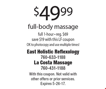 $49.99 full-body massage. Full 1-hour - reg. $69, save $19. With this LF coupon OK to photocopy and use multiple times! With this coupon. Not valid with other offers or prior services. Expires 5-26-17.
