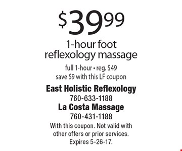 $39.99 1-hour foot reflexology massage. Full 1-hour - reg. $49 save $9. With this LF coupon. With this coupon. Not valid with other offers or prior services. Expires 5-26-17.