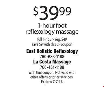 $39.99 1-hour foot reflexology massage full 1-hour - reg. $49 save $9 with this LF coupon. With this coupon. Not valid with other offers or prior services. Expires 7-7-17.