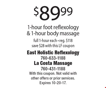 $89.99 1-hour foot reflexology & 1-hour body massage full 1-hour each - reg. $118 save $28 with this LF coupon. With this coupon. Not valid with other offers or prior services. Expires 10-20-17.