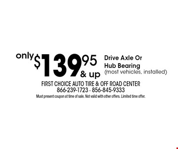 only $139.95 & up Drive Axle Or Hub Bearing(most vehicles, installed). Must present coupon at time of sale. Not valid with other offers. Limited time offer.