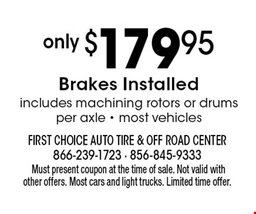 only $179.95 Brakes Installed includes machining rotors or drums per axle - most vehicles.Must present coupon at the time of sale. Not valid with other offers. Most cars and light trucks. Limited time offer.