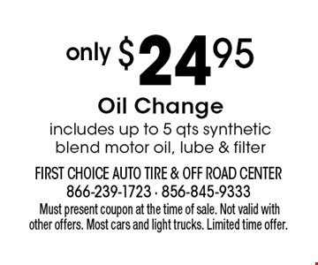 only $24.95 Oil Change includes up to 5 qts synthetic blend motor oil, lube & filter.Must present coupon at the time of sale. Not valid with other offers. Most cars and light trucks. Limited time offer.