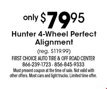 only $79.95 Hunter 4-Wheel Perfect Alignment (reg. $119.99).Must present coupon at the time of sale. Not valid with other offers. Most cars and light trucks. Limited time offer.
