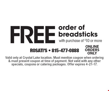 Free order of breadsticks with purchase of $10 or more. Valid only at Crystal Lake location. Must mention coupon when ordering & must present coupon at time of payment. Not valid with any other specials, coupons or catering packages. Offer expires 4-21-17.