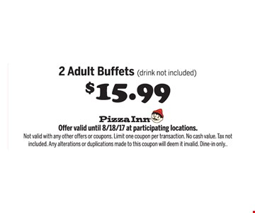 $15.99 2 adult buffets (drink not included). Offer valid until 8/18/17 at participating locations. Not valid with any other offers or coupons. Limit one coupon per transaction. No cash value. Tax not included. Any alterations or duplications made to this coupon will deem it invalid. Dine in only.