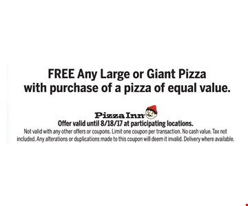 FREE any large or giant pizza with purchase of a pizza of equal value. Offer valid until 8/18/17 at participating locations. Not valid with any other offers or coupons. Limit one coupon per transaction. No cash value. Tax not included. Any alterations or duplications made to this coupon will deem it invalid. Delivery where available.