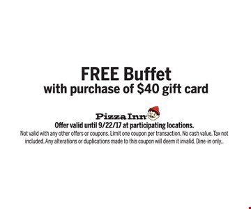 Free buffet with purchase of $40 gift card. Offer valid until 9/22/17 at participating locations. Not valid with any other offers or coupons. Limit one coupon per transaction. No cash value. Tax not included. Any alterations or duplications made to this coupon will deem it invalid. Dine in only.