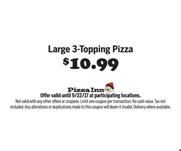 $10.99 large 3-topping pizza. Offer valid until 9/22/17 at participating locations. Not valid with any other offers or coupons. Limit one coupon per transaction. No cash value. Tax not included. Any alterations or duplications made to this coupon will deem it invalid. Delivery where available.