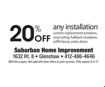 20% Off any installation custom replacement windows, vinyl siding, fullback insulation, soffit-fascia, entry doors. With this coupon. Not valid with other offers or prior services. Offer expires 8-4-17.